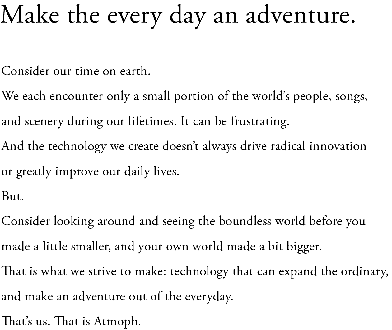 Make the everyday an adventure. Consider our time on earth. We each encounter only a small portion of the world's people, songs, and scenery during our lifetimes. It can be frustrating. And the technology we create doesn't always drive radical innovation or greatly improve our daily lives.  But. Consider looking around and seeing the boundless world before you made a little smaller, and your own world made a bit bigger. That is what we strive to make: technology that can expand the ordinary, and make an adventure out of the everyday. That's us. That is Atmoph.